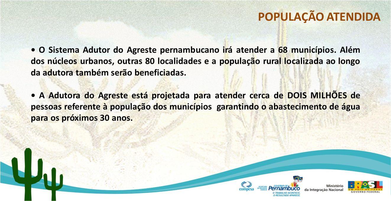 POPULAÇÃO ATENDIDA O Sistema Adutor do Agreste pernambucano irá atender a 68 municípios. Além dos núcleos urbanos, outras 80 localidades e a população