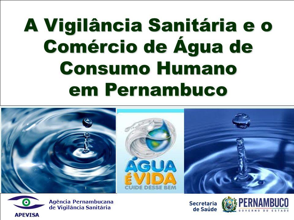 Agência Pernambucana de Vigilância Sanitária APEVISA A Vigilância Sanitária e o Comércio de Água de Consumo Humano em Pernambuco