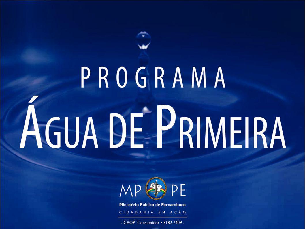 Água de Primeira Programa de mobilização institucional coordenado pelo Centro de Apoio Operacional às Promotorias de Justiça de Defesa do Consumidor do MPPE com vistas à melhoria da prestação do serviço de fornecimento de ág ua no estado.