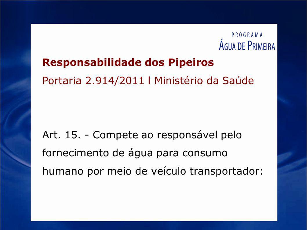 Responsabilidade dos Pipeiros Portaria 2.914/2011 l Ministério da Saúde Art. 15. - Compete ao responsável pelo fornecimento de água para consumo human