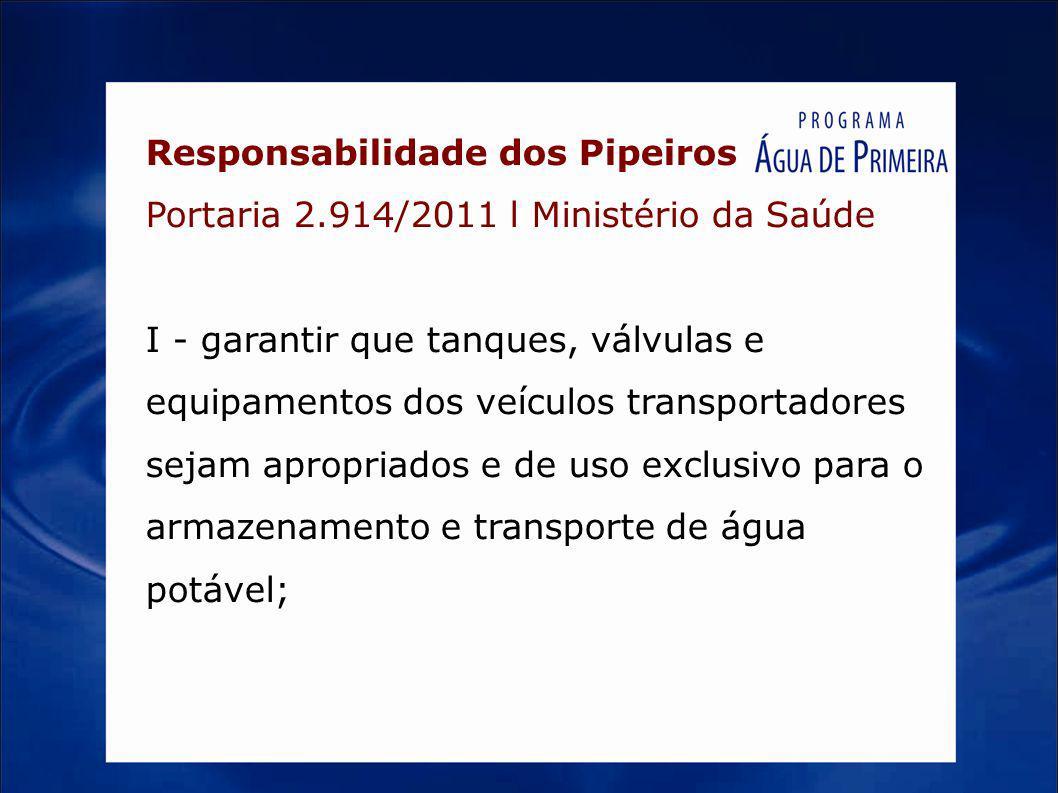 Responsabilidade dos Pipeiros Portaria 2.914/2011 l Ministério da Saúde I - garantir que tanques, válvulas e equipamentos dos veículos transportadores