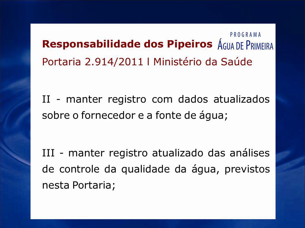 Responsabilidade dos Pipeiros Portaria 2.914/2011 l Ministério da Saúde II - manter registro com dados atualizados sobre o fornecedor e a fonte de águ