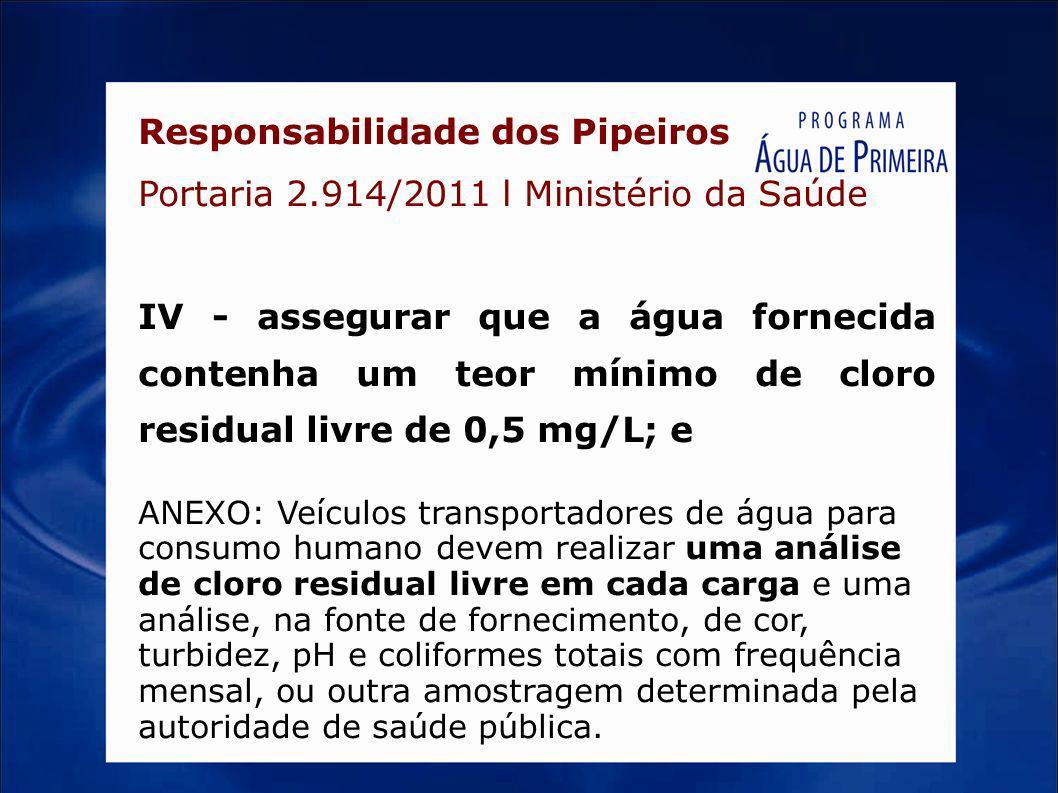 Responsabilidade dos Pipeiros Portaria 2.914/2011 l Ministério da Saúde IV - assegurar que a água fornecida contenha um teor mínimo de cloro residual