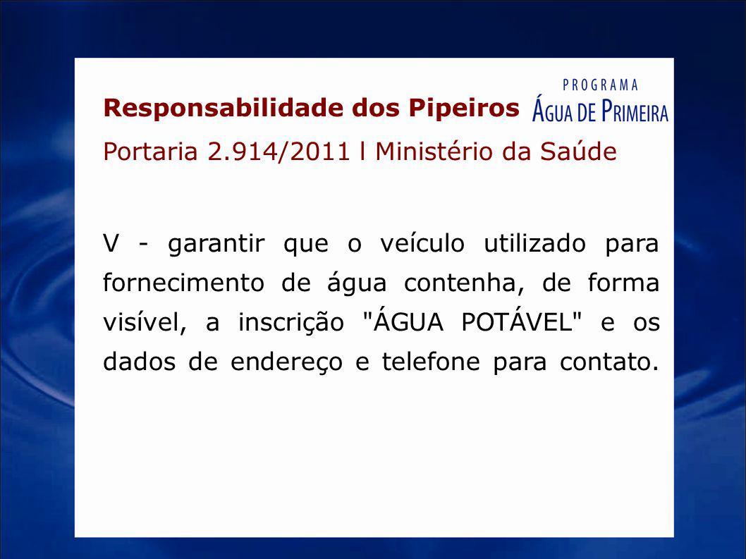 Responsabilidade dos Pipeiros Portaria 2.914/2011 l Ministério da Saúde V - garantir que o veículo utilizado para fornecimento de água contenha, de fo