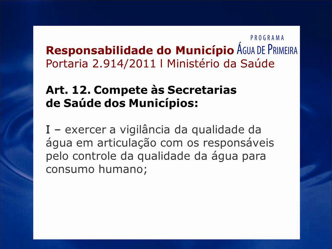 Responsabilidade do Município Portaria 2.914/2011 l Ministério da Saúde Art. 12. Compete às Secretarias de Saúde dos Municípios: I – exercer a vigilân