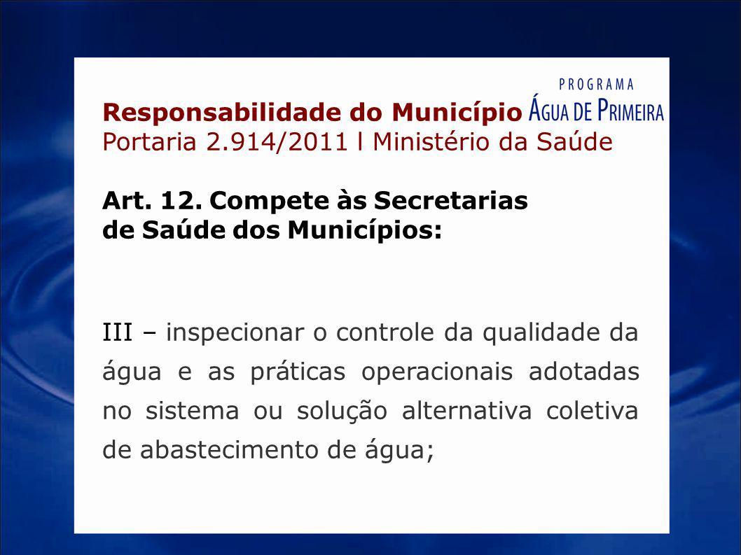 Responsabilidade do Município Portaria 2.914/2011 l Ministério da Saúde Art. 12. Compete às Secretarias de Saúde dos Municípios: III – inspecionar o c