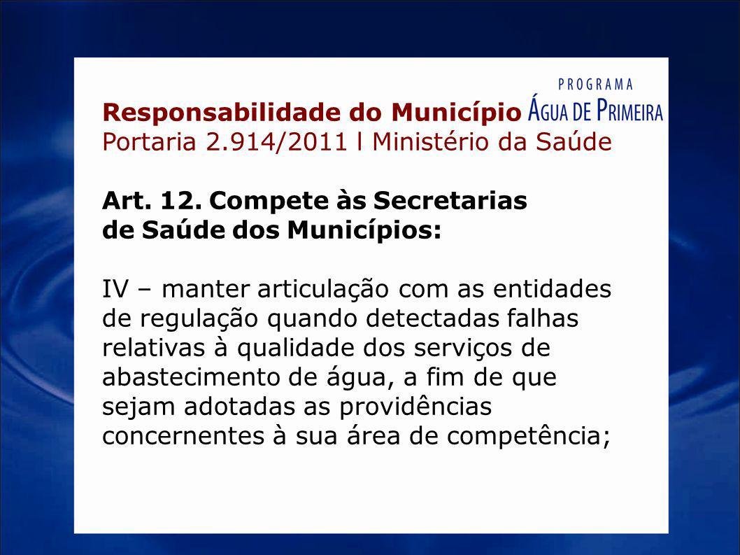 Responsabilidade do Município Portaria 2.914/2011 l Ministério da Saúde Art. 12. Compete às Secretarias de Saúde dos Municípios: IV – manter articulaç