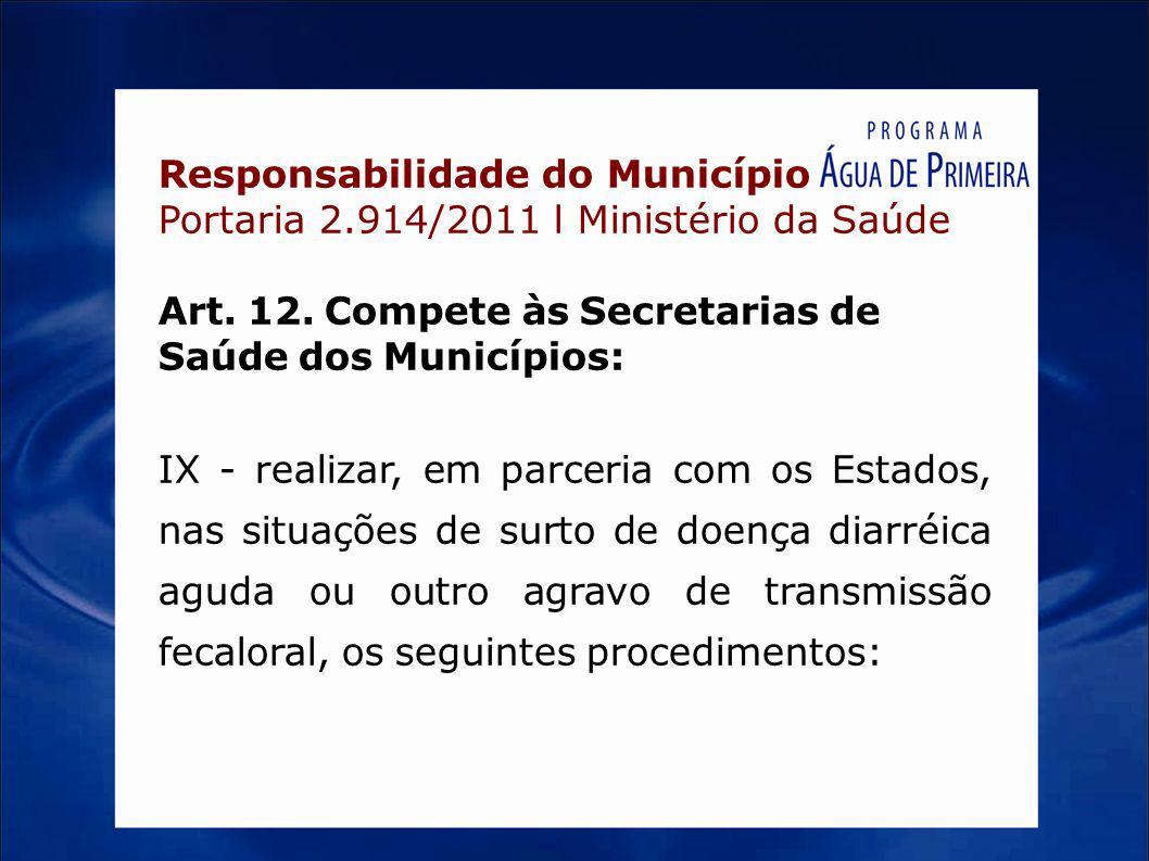 Responsabilidade do Município Portaria 2.914/2011 l Ministério da Saúde Art. 12. Compete às Secretarias de Saúde dos Municípios: IX - realizar, em par