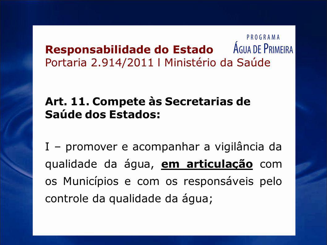 Responsabilidade do Estado Portaria 2.914/2011 l Ministério da Saúde Art. 11. Compete às Secretarias de Saúde dos Estados: I – promover e acompanhar a