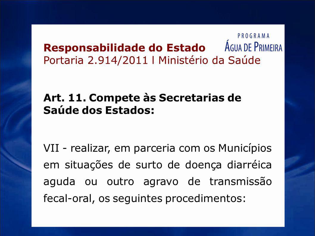 Responsabilidade do Estado Portaria 2.914/2011 l Ministério da Saúde Art. 11. Compete às Secretarias de Saúde dos Estados: VII - realizar, em parceria
