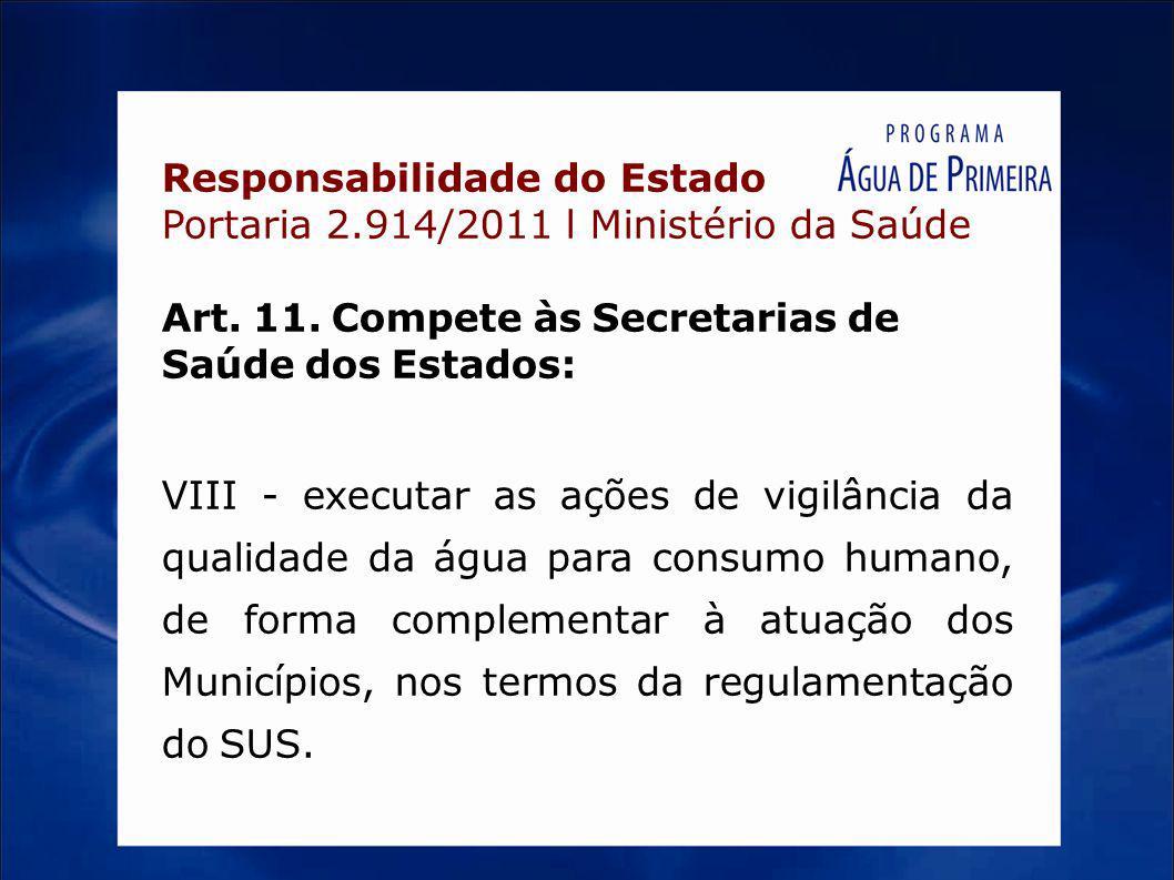 Responsabilidade do Estado Portaria 2.914/2011 l Ministério da Saúde Art. 11. Compete às Secretarias de Saúde dos Estados: VIII - executar as ações de