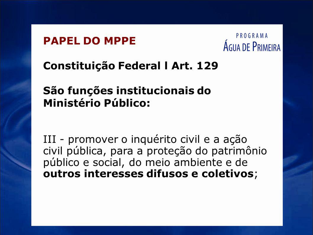 PAPEL DO MPPE Constituição Federal l Art. 129 São funções institucionais do Ministério Público: III - promover o inquérito civil e a ação civil públic