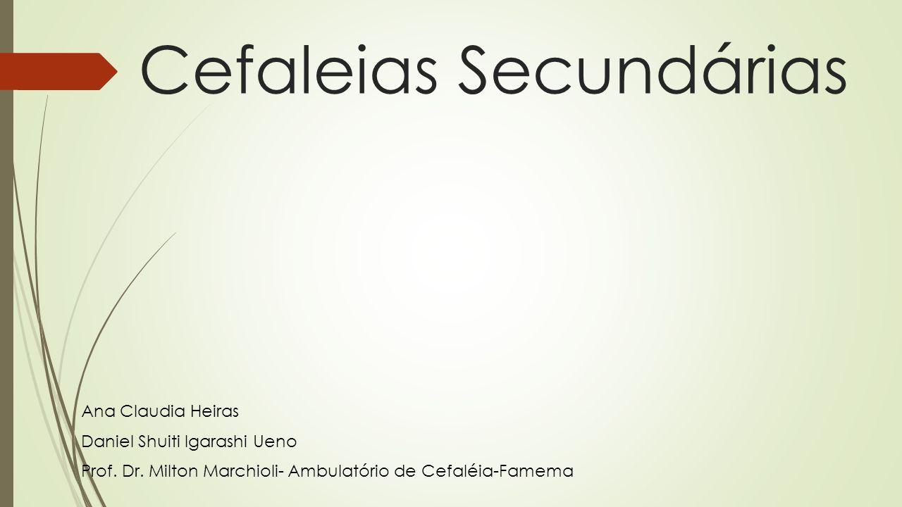 Cefaleias Secundárias Ana Claudia Heiras Daniel Shuiti Igarashi Ueno Prof. Dr. Milton Marchioli- Ambulatório de Cefaléia-Famema