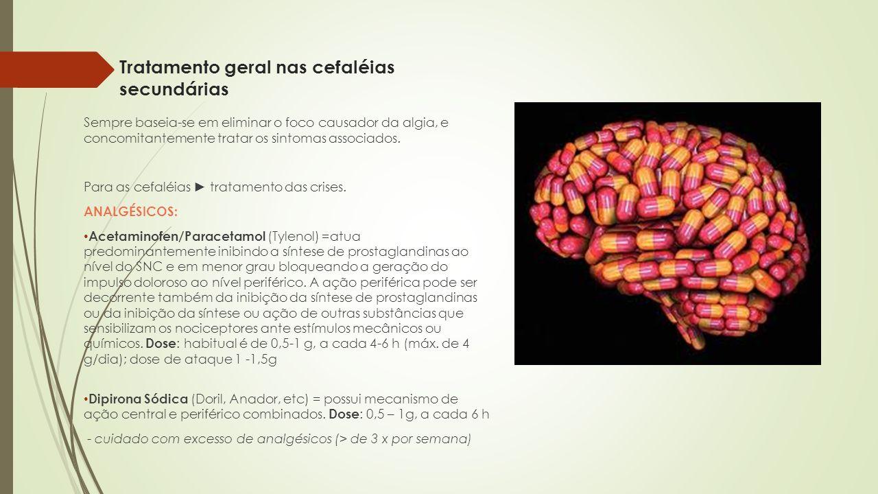 Tratamento geral nas cefaléias secundárias Sempre baseia-se em eliminar o foco causador da algia, e concomitantemente tratar os sintomas associados. P