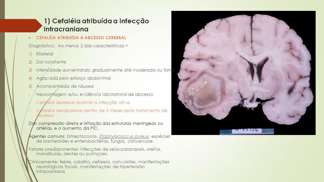 1) Cefaléia atribuída a infecção intracraniana CEFALÉIA ATRIBUÍDA A ABCESSO CEREBRAL Diagnóstico: Ao menos 2 das características = 1)Bilateral 2)Dor c