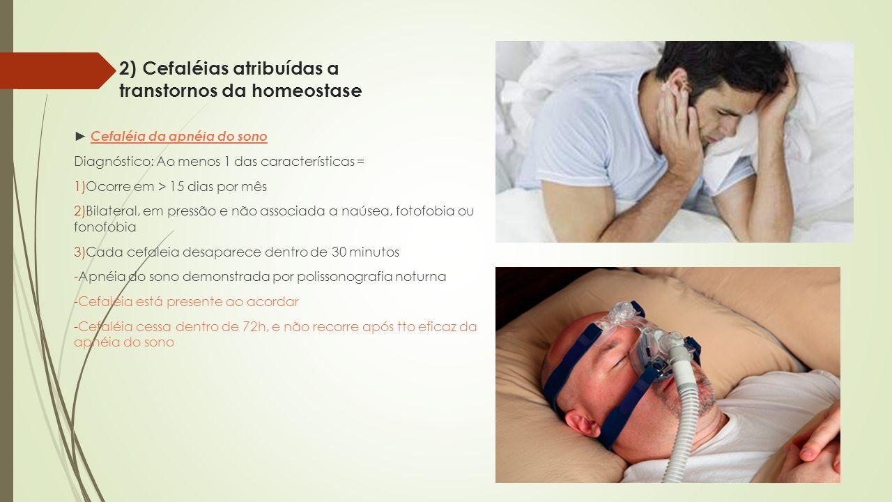 2) Cefaléias atribuídas a transtornos da homeostase Cefaléia da apnéia do sono Diagnóstico: Ao menos 1 das características = 1)Ocorre em > 15 dias por