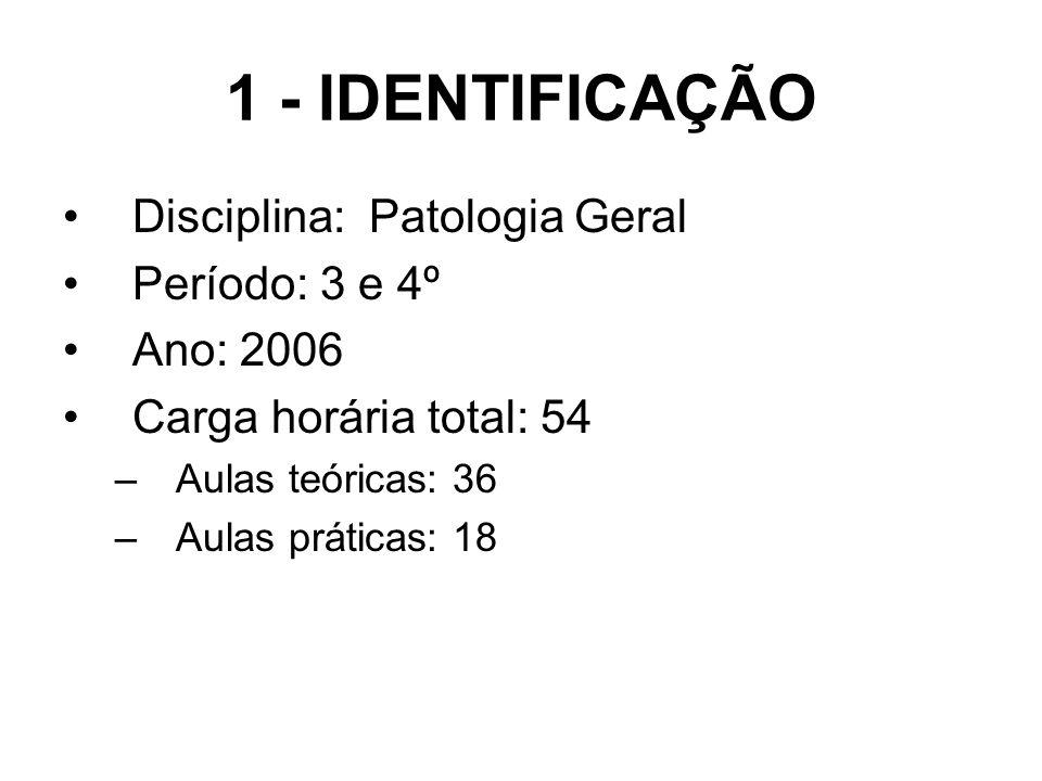 1 - IDENTIFICAÇÃO Disciplina: Patologia Geral Período: 3 e 4º Ano: 2006 Carga horária total: 54 –Aulas teóricas: 36 –Aulas práticas: 18