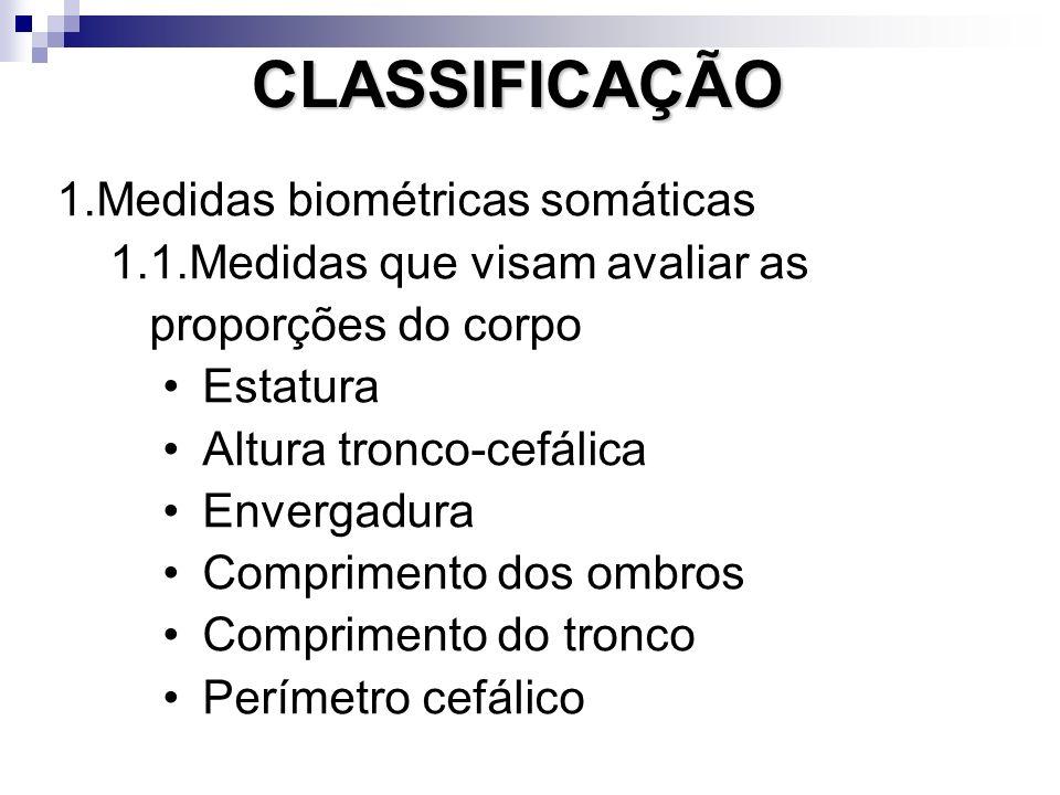 1.Medidas biométricas somáticas 1.1.Medidas que visam avaliar as proporções do corpo Estatura Altura tronco-cefálica Envergadura Comprimento dos ombros Comprimento do tronco Perímetro cefálico CLASSIFICAÇÃO