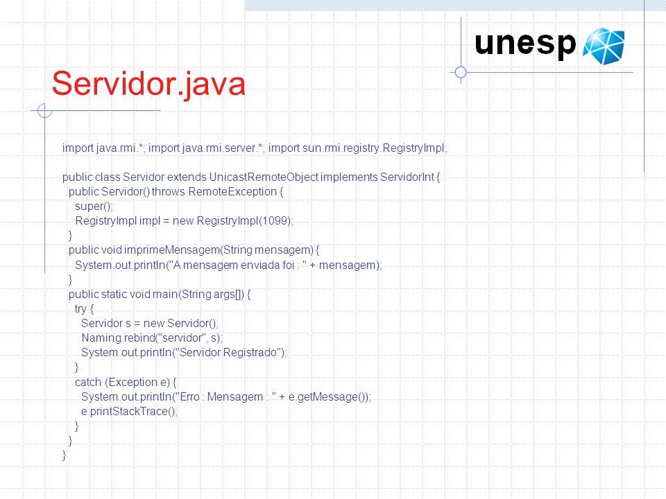 Servidor.java import java.rmi.*; import java.rmi.server.*; import sun.rmi.registry.RegistryImpl; public class Servidor extends UnicastRemoteObject implements ServidorInt { public Servidor() throws RemoteException { super(); RegistryImpl impl = new RegistryImpl(1099); } public void imprimeMensagem(String mensagem) { System.out.println( A mensagem enviada foi : + mensagem); } public static void main(String args[]) { try { Servidor s = new Servidor(); Naming.rebind( servidor , s); System.out.println( Servidor Registrado ); } catch (Exception e) { System.out.println( Erro : Mensagem : + e.getMessage()); e.printStackTrace(); }