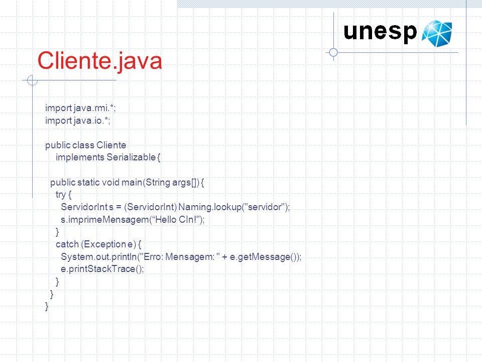 Cliente.java import java.rmi.*; import java.io.*; public class Cliente implements Serializable { public static void main(String args[]) { try { ServidorInt s = (ServidorInt) Naming.lookup( servidor ); s.imprimeMensagem(Hello CIn! ); } catch (Exception e) { System.out.println( Erro: Mensagem: + e.getMessage()); e.printStackTrace(); }