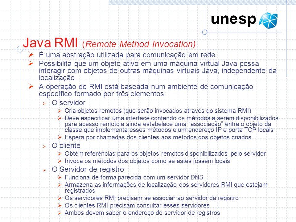 Java RMI (Remote Method Invocation) É uma abstração utilizada para comunicação em rede Possibilita que um objeto ativo em uma máquina virtual Java possa interagir com objetos de outras máquinas virtuais Java, independente da localização A operação de RMI está baseada num ambiente de comunicação específico formado por três elementos: O servidor Cria objetos remotos (que serão invocados através do sistema RMI) Deve especificar uma interface contendo os métodos a serem disponibilizados para acesso remoto e ainda estabelece uma associação entre o objeto da classe que implementa esses métodos e um endereço IP e porta TCP locais Espera por chamadas dos clientes aos métodos dos objetos criados O cliente Obtém referências para os objetos remotos disponibilizados pelo servidor Invoca os métodos dos objetos como se estes fossem locais O Servidor de registro Funciona de forma parecida com um servidor DNS Armazena as informações de localização dos servidores RMI que estejam registrados Os servidores RMI precisam se associar ao servidor de registro Os clientes RMI precisam consultar esses servidores Ambos devem saber o endereço do servidor de registros
