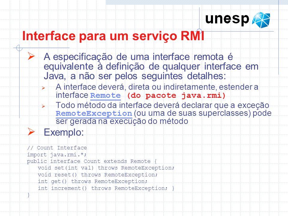 Interface para um serviço RMI A especificação de uma interface remota é equivalente à definição de qualquer interface em Java, a não ser pelos seguintes detalhes: A interface deverá, direta ou indiretamente, estender a interface Remote (do pacote java.rmi) Remote Todo método da interface deverá declarar que a exceção RemoteException (ou uma de suas superclasses) pode ser gerada na execução do método RemoteException Exemplo: // Count Interface import java.rmi.*; public interface Count extends Remote { void set(int val) throws RemoteException; void reset() throws RemoteException; int get() throws RemoteException; int increment() throws RemoteException; } }