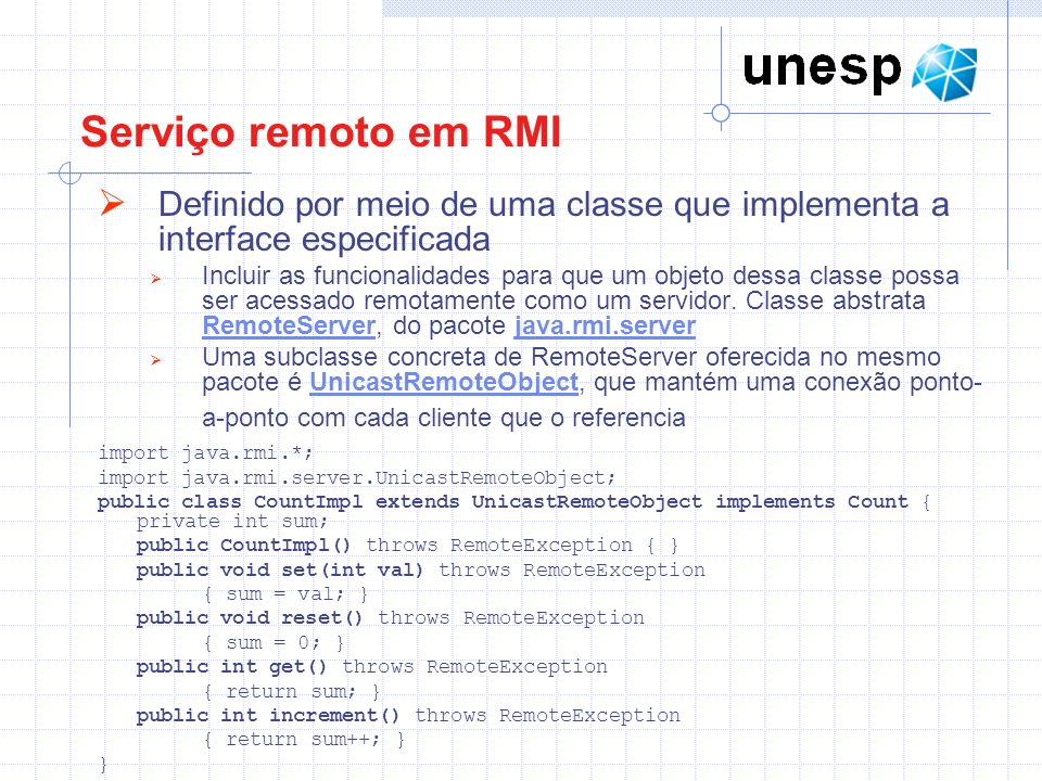 ServidorInt.java import java.rmi.*; public interface ServidorInt extends Remote{ void imprimeMensagem(String mensagem) throws RemoteException; }
