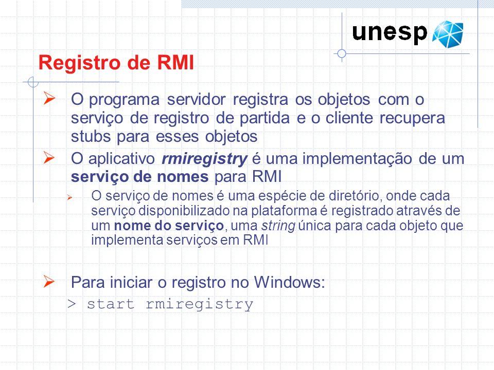 Registro de RMI O programa servidor registra os objetos com o serviço de registro de partida e o cliente recupera stubs para esses objetos O aplicativo rmiregistry é uma implementação de um serviço de nomes para RMI O serviço de nomes é uma espécie de diretório, onde cada serviço disponibilizado na plataforma é registrado através de um nome do serviço, uma string única para cada objeto que implementa serviços em RMI Para iniciar o registro no Windows: > start rmiregistry