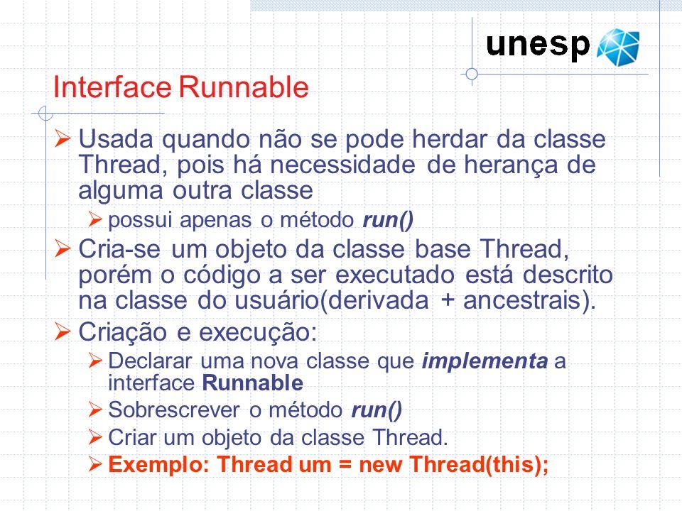 Interface Runnable Usada quando não se pode herdar da classe Thread, pois há necessidade de herança de alguma outra classe possui apenas o método run(