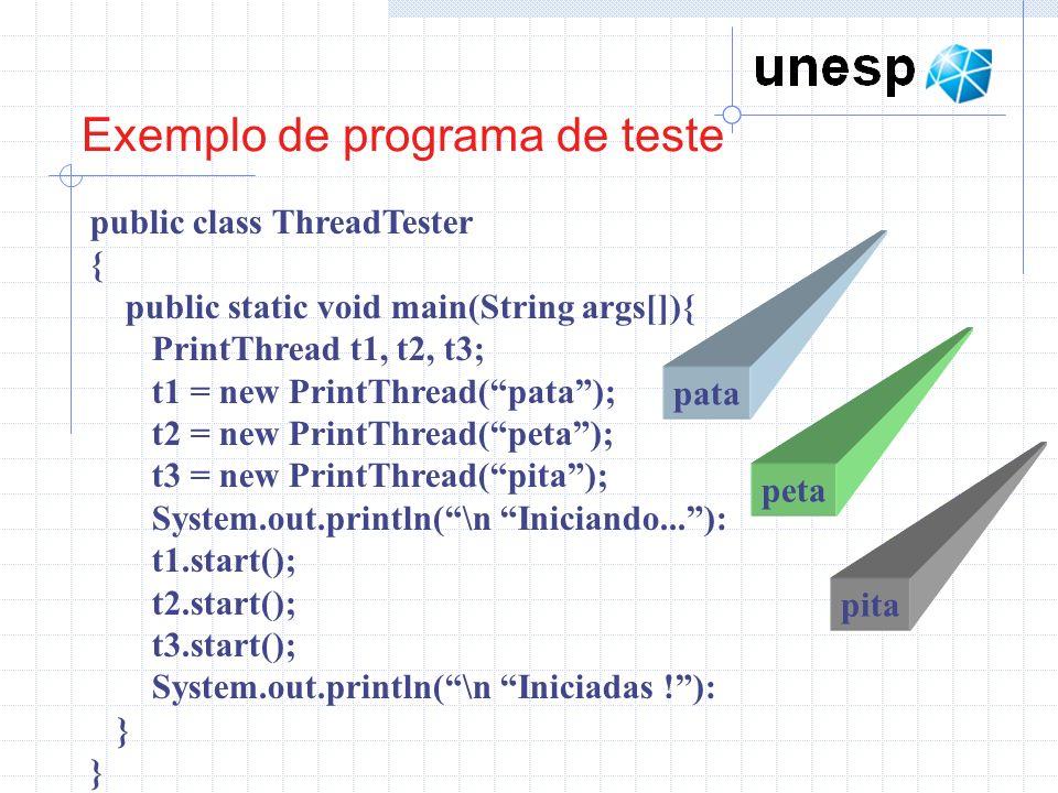 Exemplo de programa de teste public class ThreadTester { public static void main(String args[]){ PrintThread t1, t2, t3; t1 = new PrintThread(pata); t