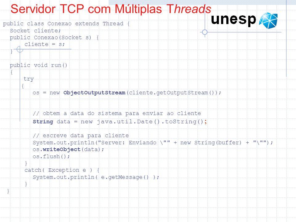 Servidor TCP com Múltiplas Threads public class Conexao extends Thread { Socket cliente; public Conexao(Socket s) { cliente = s; } public void run() {