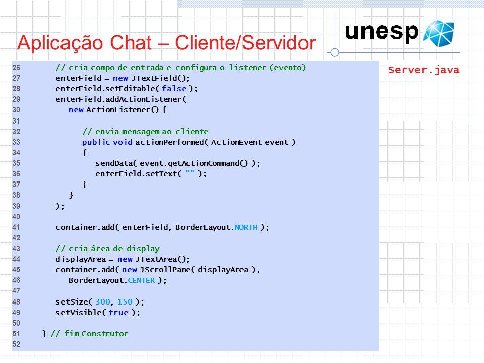 Aplicação Chat – Cliente/Servidor 26 // cria compo de entrada e configura o listener (evento) 27 enterField = new JTextField(); 28 enterField.setEdita