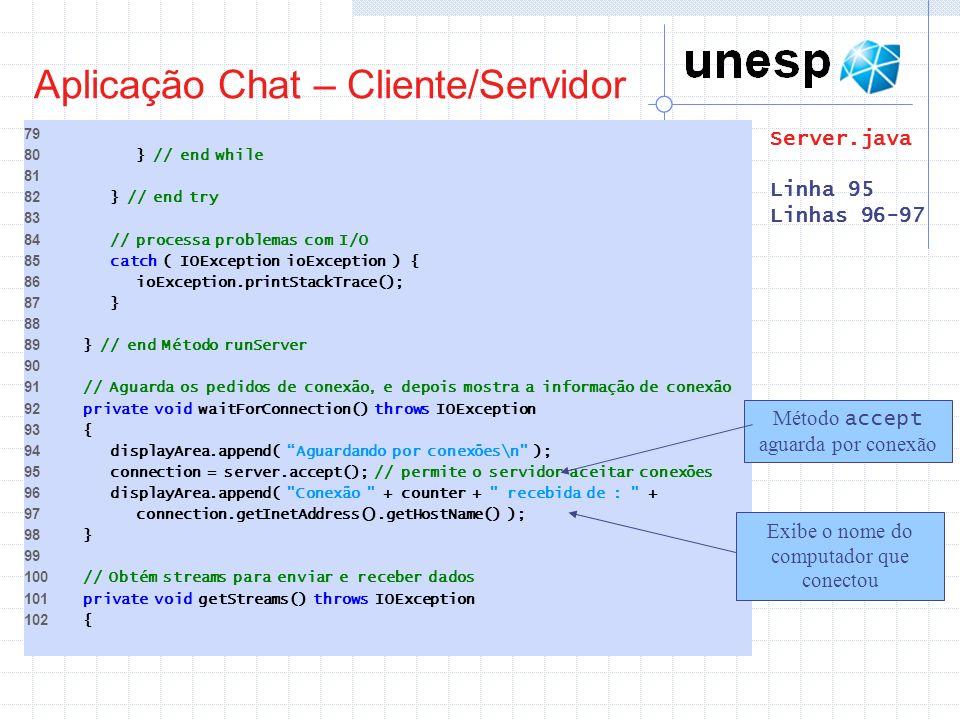 Aplicação Chat – Cliente/Servidor 79 80 } // end while 81 82 } // end try 83 84 // processa problemas com I/O 85 catch ( IOException ioException ) { 8