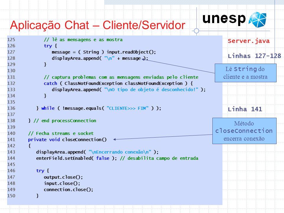 Aplicação Chat – Cliente/Servidor 125 // lê as mensagens e as mostra 126 try { 127 message = ( String ) input.readObject(); 128 displayArea.append(