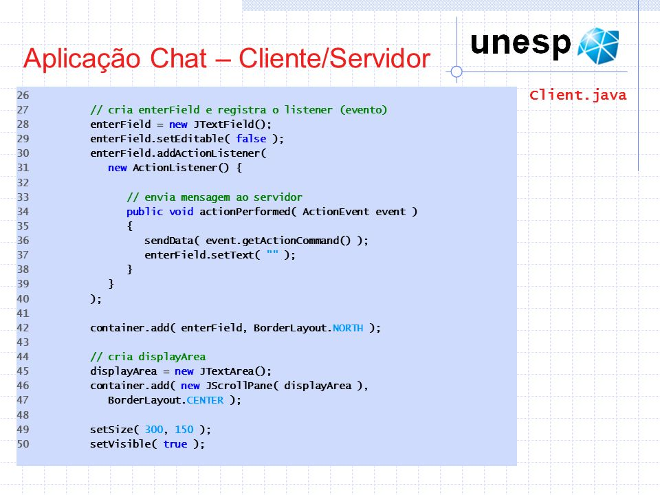 Aplicação Chat – Cliente/Servidor 26 27 // cria enterField e registra o listener (evento) 28 enterField = new JTextField(); 29 enterField.setEditable(