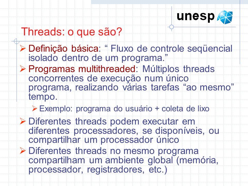 Threads: o que são? Definição básica: Fluxo de controle seqüencial isolado dentro de um programa. Programas multithreaded: Múltiplos threads concorren