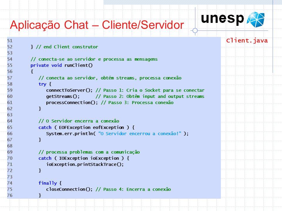 Aplicação Chat – Cliente/Servidor 51 52 } // end Client construtor 53 54 // conecta-se ao servidor e processa as mensagens 55 private void runClient()