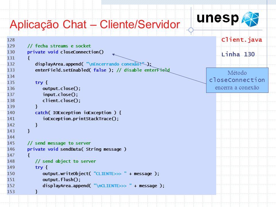 Aplicação Chat – Cliente/Servidor 128 129 // fecha streams e socket 130 private void closeConnection() 131 { 132 displayArea.append(