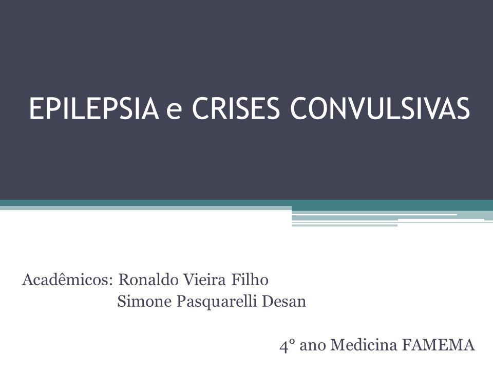 EPILEPSIA e CRISES CONVULSIVAS Acadêmicos: Ronaldo Vieira Filho Simone Pasquarelli Desan 4° ano Medicina FAMEMA