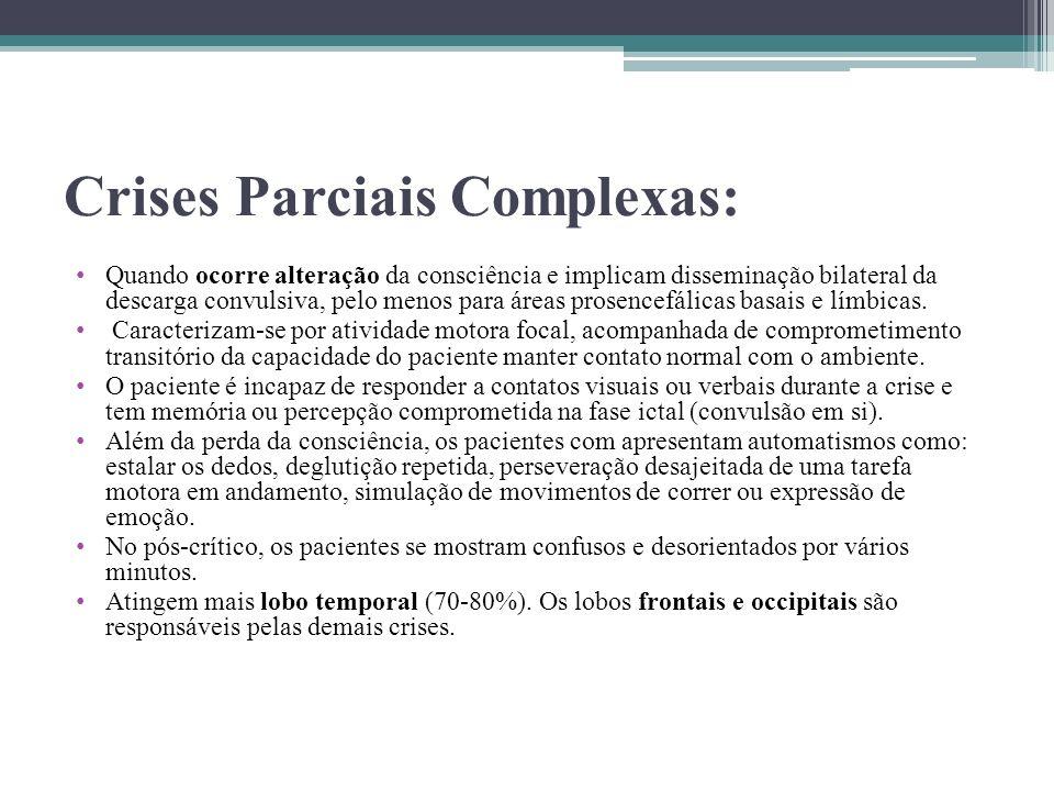 Crises Parciais Complexas: Quando ocorre alteração da consciência e implicam disseminação bilateral da descarga convulsiva, pelo menos para áreas pros