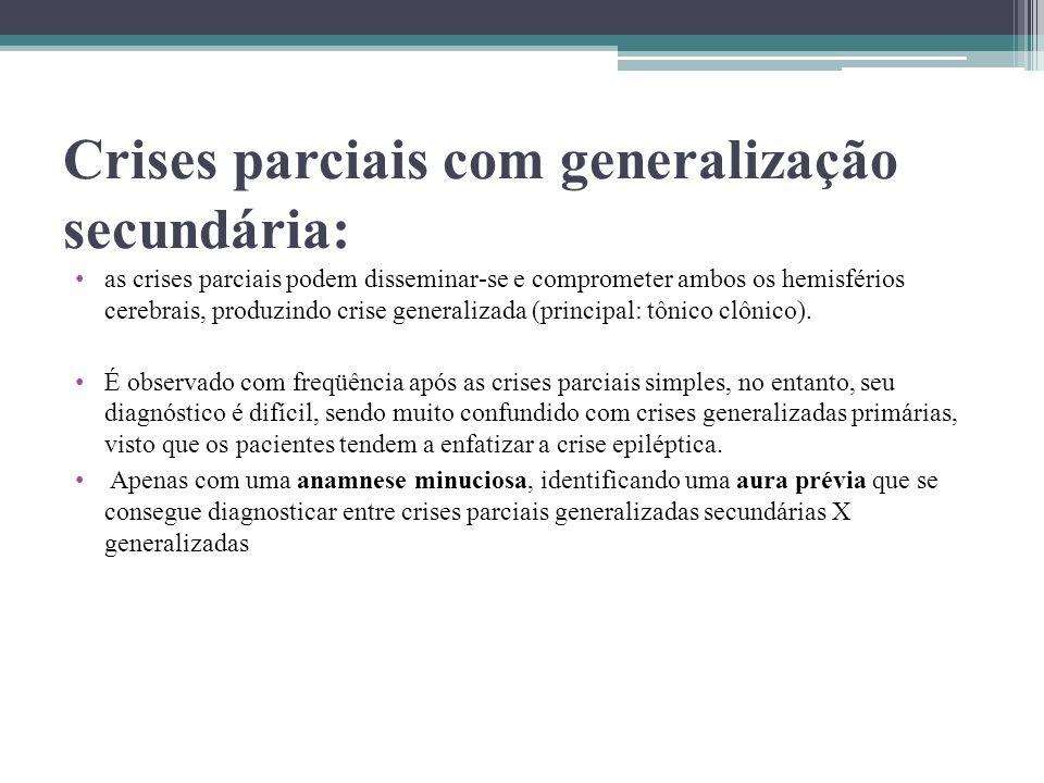 Crises parciais com generalização secundária: as crises parciais podem disseminar-se e comprometer ambos os hemisférios cerebrais, produzindo crise ge