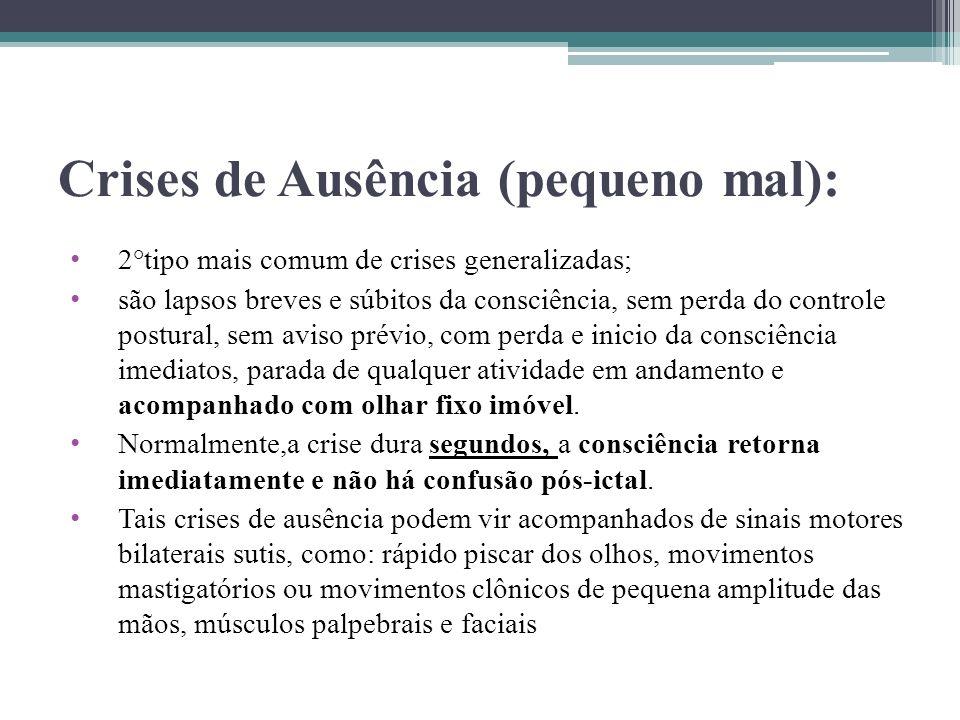 Crises de Ausência (pequeno mal): 2°tipo mais comum de crises generalizadas; são lapsos breves e súbitos da consciência, sem perda do controle postura
