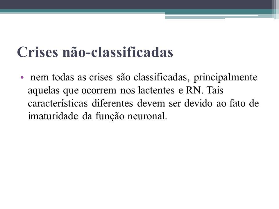 Crises não-classificadas nem todas as crises são classificadas, principalmente aquelas que ocorrem nos lactentes e RN. Tais características diferentes