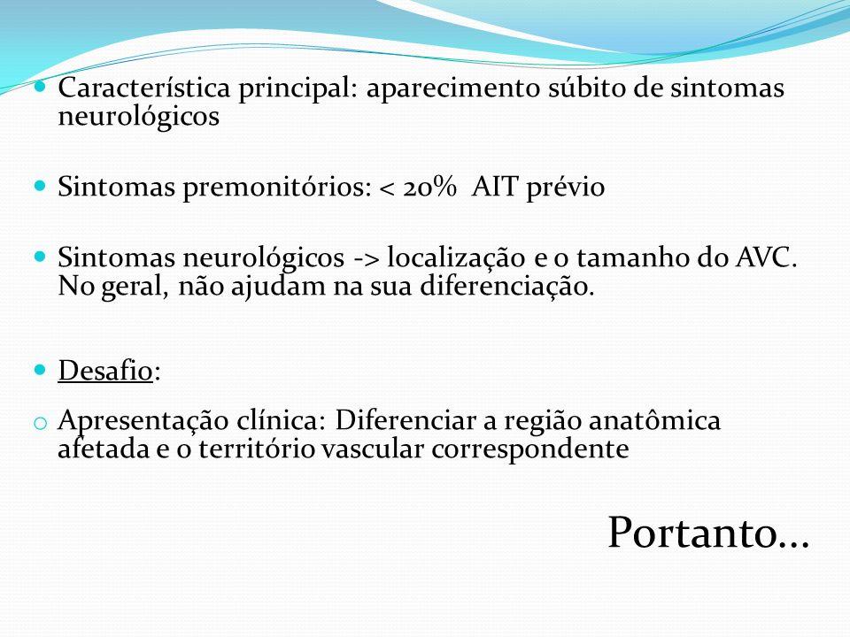 Característica principal: aparecimento súbito de sintomas neurológicos Sintomas premonitórios: < 20% AIT prévio Sintomas neurológicos -> localização e