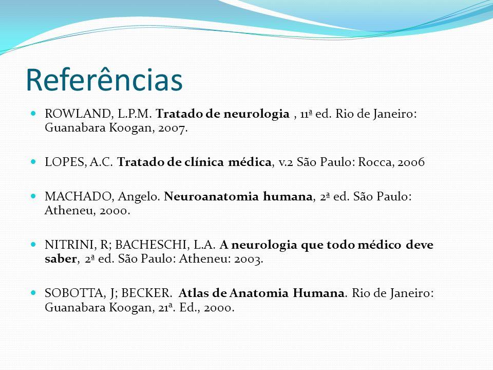 Referências ROWLAND, L.P.M. Tratado de neurologia, 11ª ed. Rio de Janeiro: Guanabara Koogan, 2007. LOPES, A.C. Tratado de clínica médica, v.2 São Paul