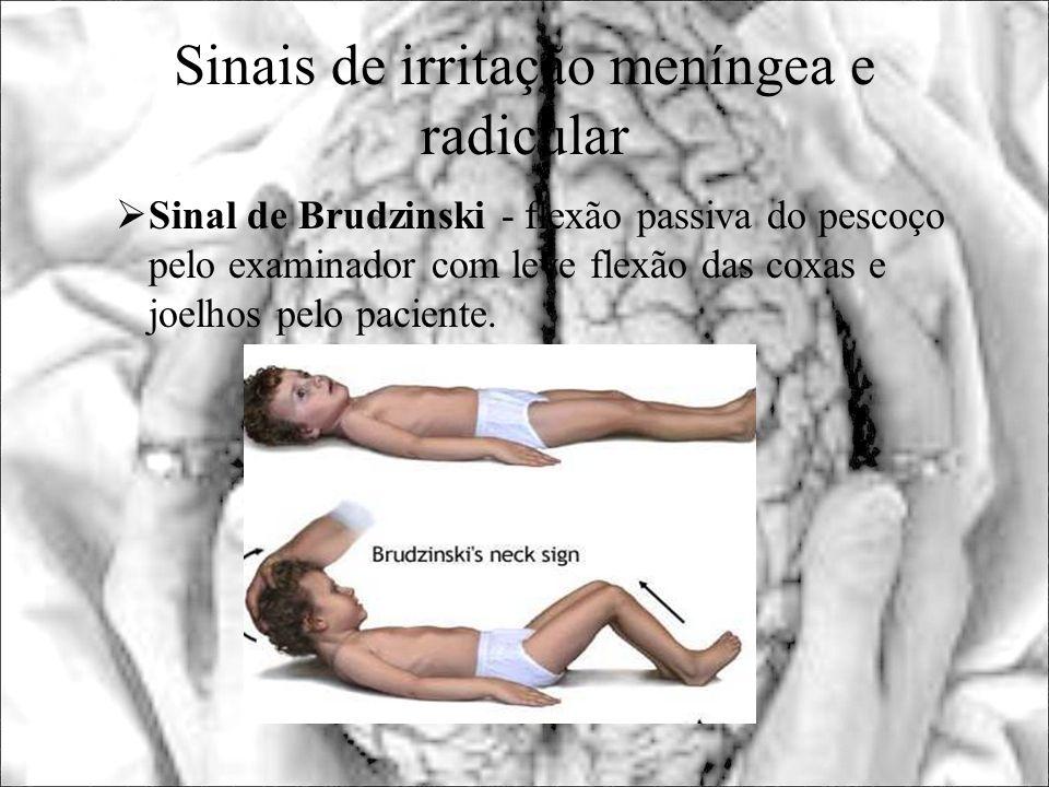 Sinais de irritação meníngea e radicular Sinal de Brudzinski - flexão passiva do pescoço pelo examinador com leve flexão das coxas e joelhos pelo paci