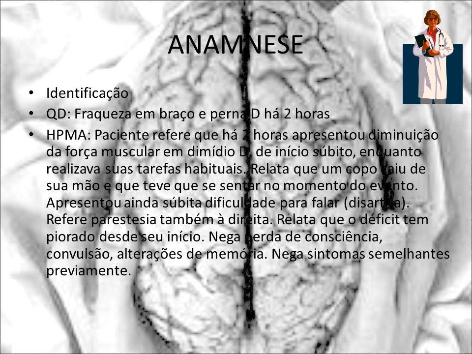 ANAMNESE Identificação QD: Fraqueza em braço e perna D há 2 horas HPMA: Paciente refere que há 2 horas apresentou diminuição da força muscular em dimí