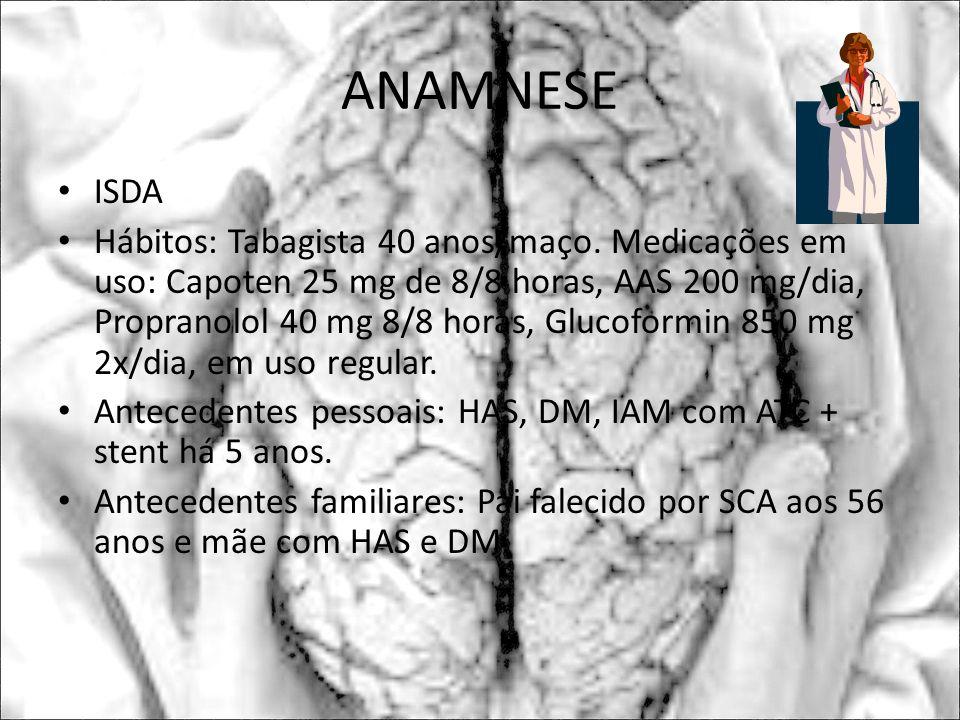 ANAMNESE ISDA Hábitos: Tabagista 40 anos/maço. Medicações em uso: Capoten 25 mg de 8/8 horas, AAS 200 mg/dia, Propranolol 40 mg 8/8 horas, Glucoformin