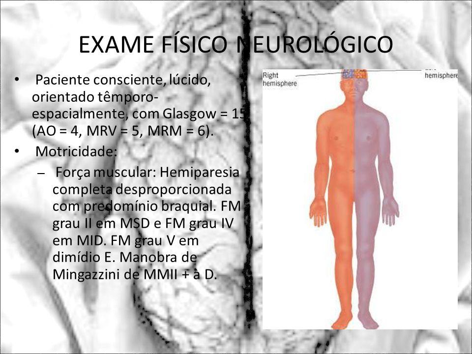 EXAME FÍSICO NEUROLÓGICO Paciente consciente, lúcido, orientado têmporo- espacialmente, com Glasgow = 15 (AO = 4, MRV = 5, MRM = 6). Motricidade: – Fo