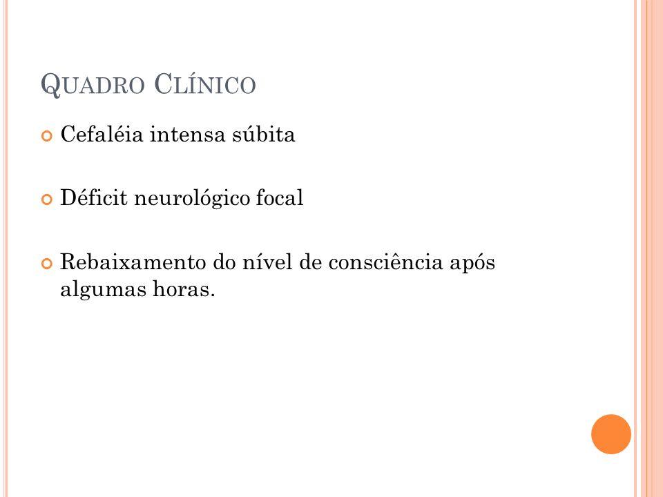 Q UADRO C LÍNICO Cefaléia intensa súbita Déficit neurológico focal Rebaixamento do nível de consciência após algumas horas.
